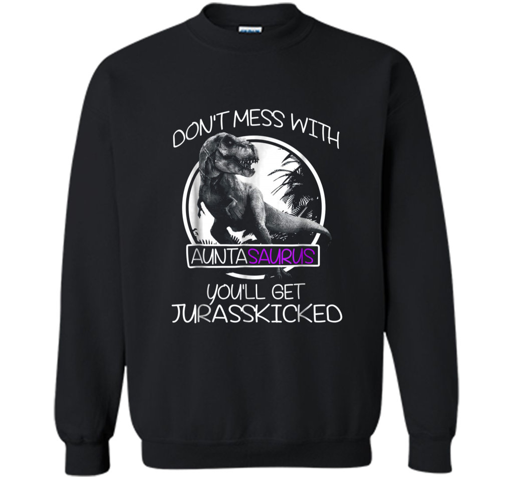 Don't mess with Auntasaurus Dinosaur Auntie  Printed Crewneck Pullover Sweatshirt