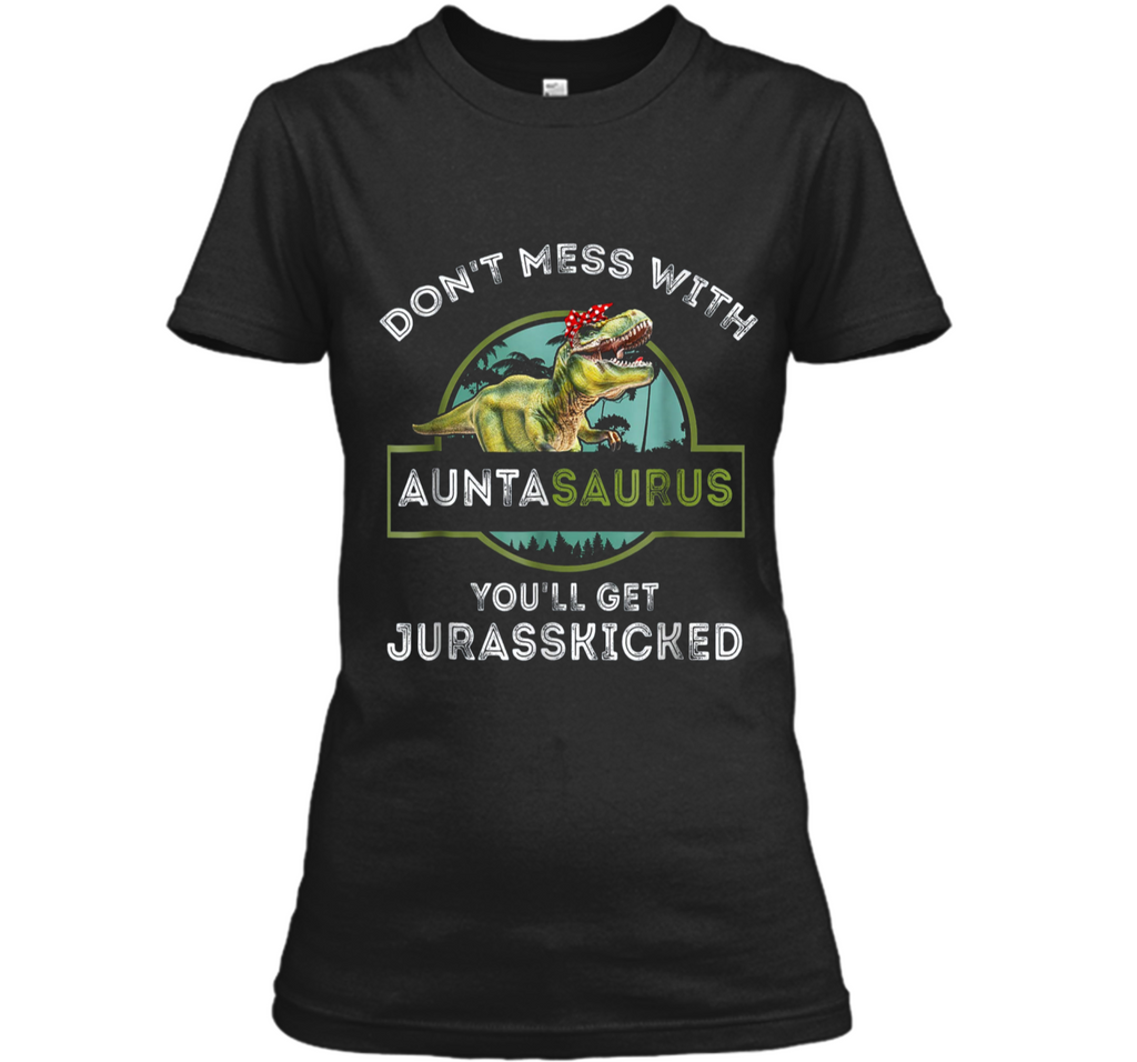 Don't Mess With Auntasaurus You'll Get Jurasskicked  Ladies Custom