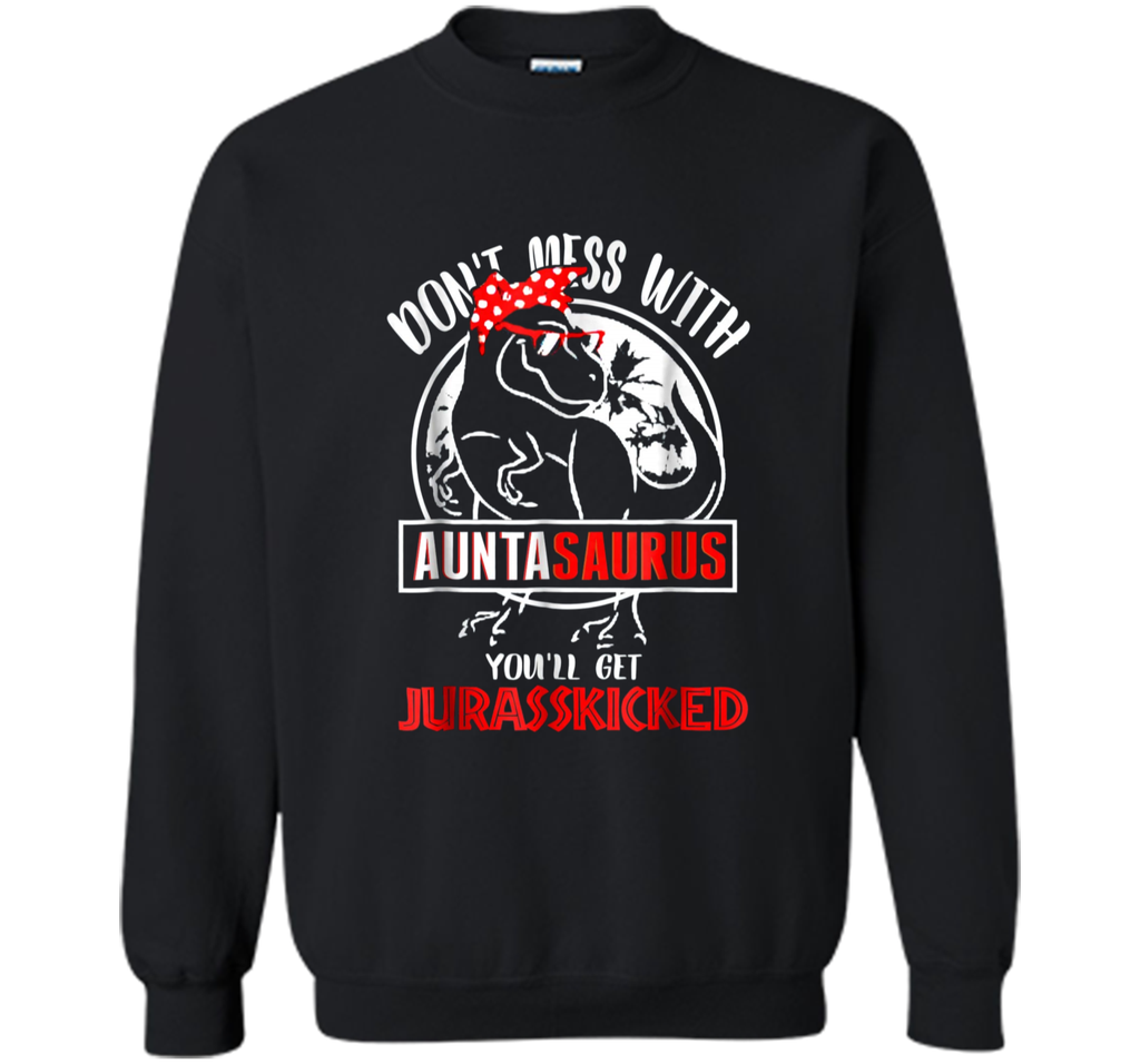 Don't Mess With Auntasaurus You'll Get Jurasskicker . Printed Crewneck Pullover Sweatshirt