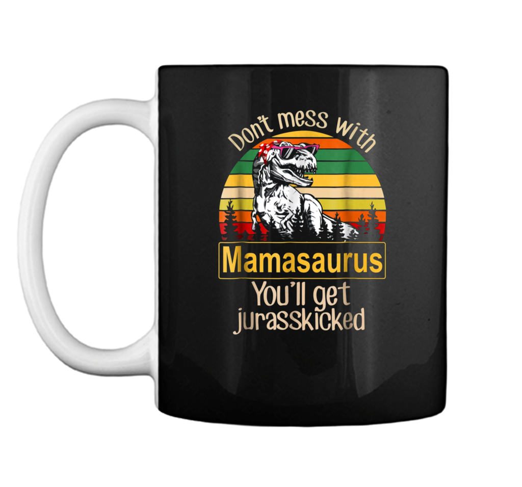 Don't Mess With Mamasaurus You'll Get Jurasskicked Mug