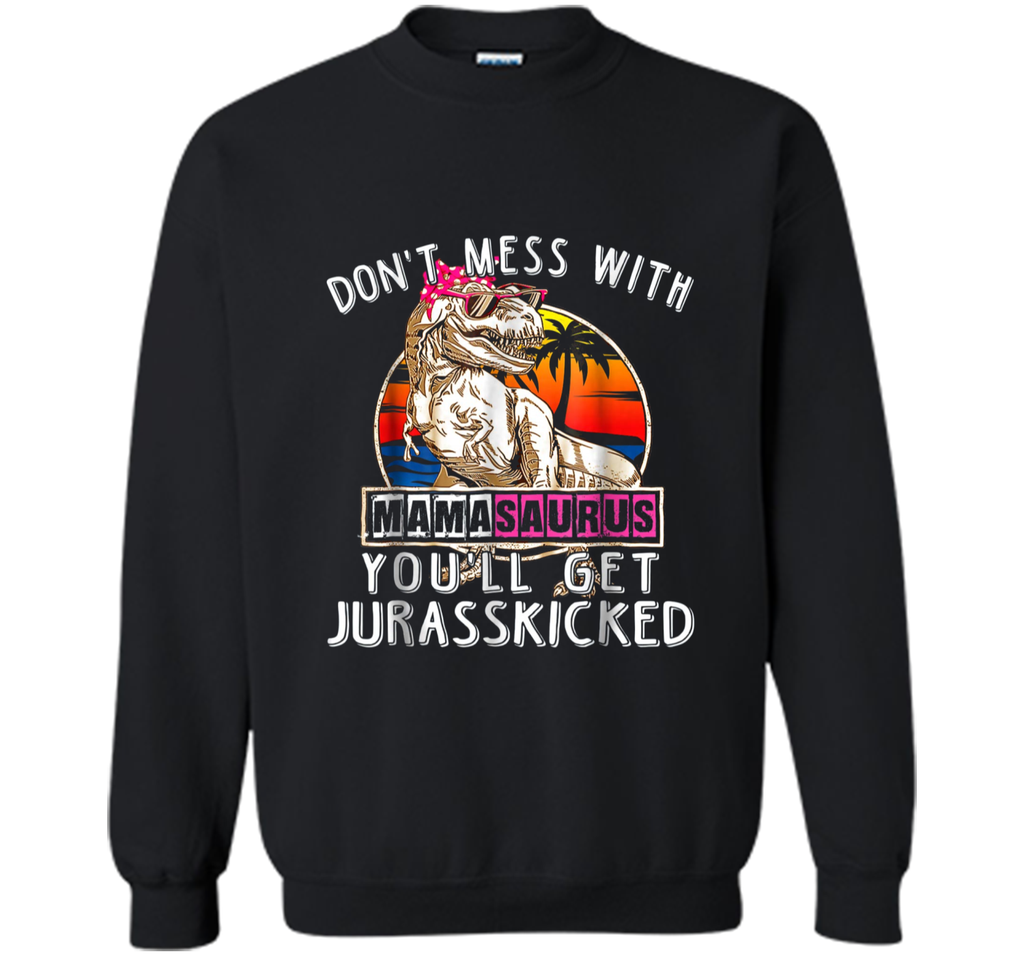 Don't Mess With Mamasaurus You'll Get Jurasskicked  Printed Crewneck Pullover Sweatshirt