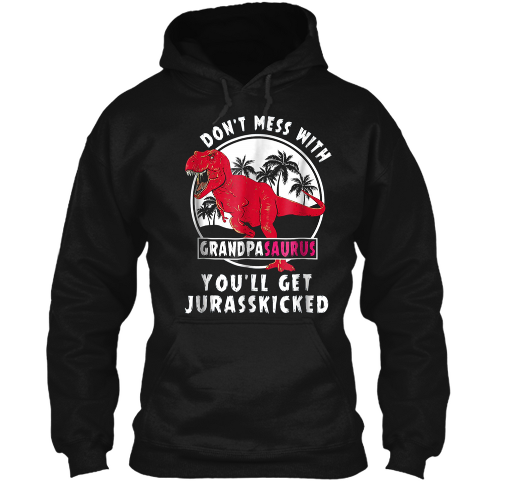 Don t Mess With Grandpasaurus You ll Get Jurasskicked  Pullover Hoodie 8 oz