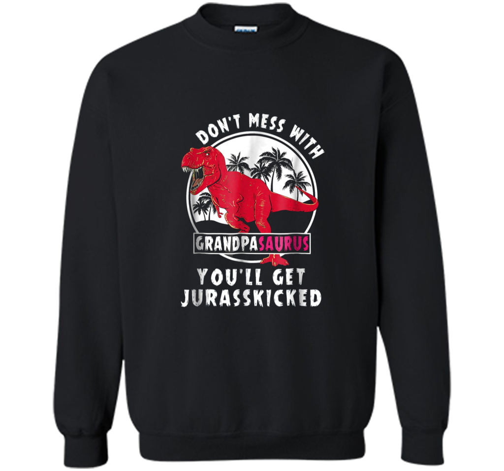 Don t Mess With Grandpasaurus You ll Get Jurasskicked  Printed Crewneck Pullover Sweatshirt