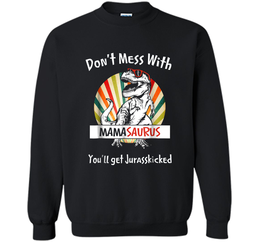 Don't Mess With Mamasaurus You'll Jurasskicked Vintage  Printed Crewneck Pullover Sweatshirt