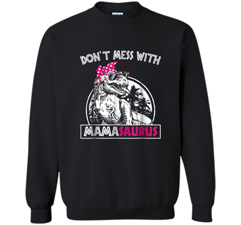 Don't Mess With Mamasaurus You'll Get Jurasskicker  Printed Crewneck Pullover Sweatshirt