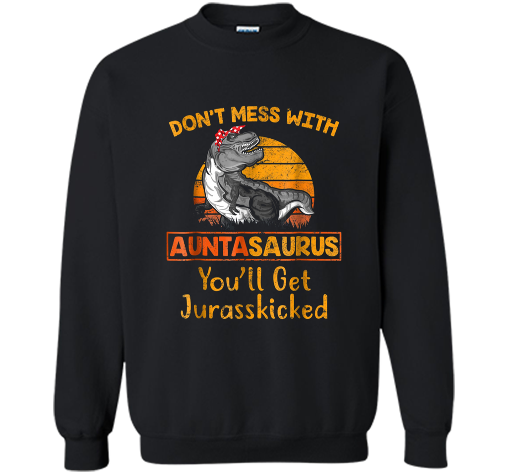 Don't Mess With Auntasaurus You'll Get Jurasskicked  Printed Crewneck Pullover Sweatshirt
