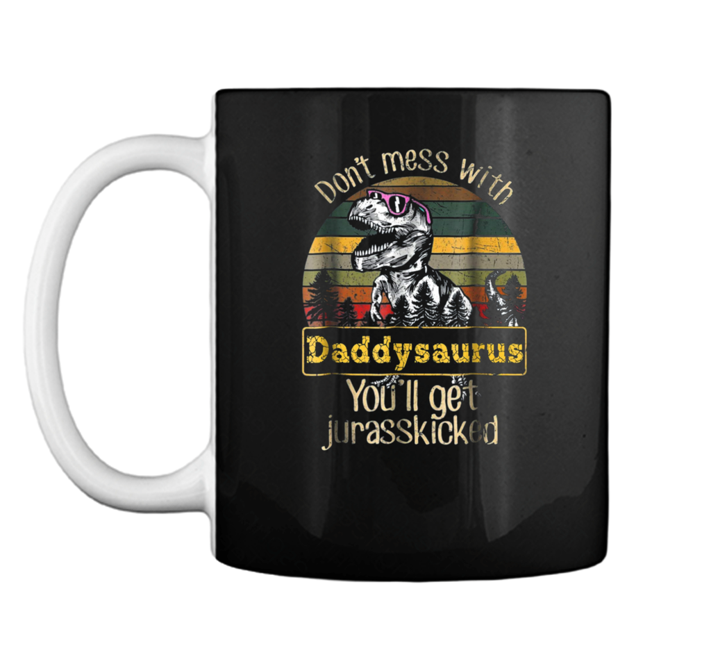 Don't Mess With Daddysaurus You'll Get Jurasskicker  Mug