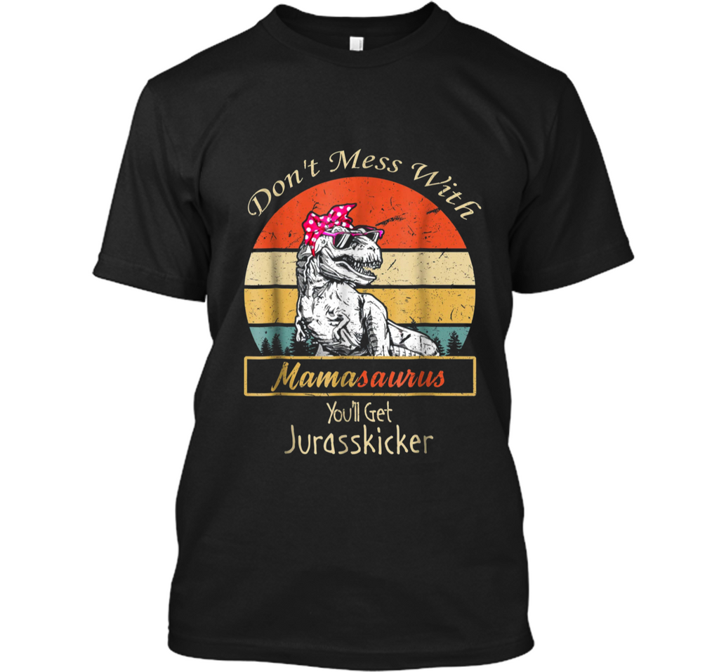 Don't Mess With Mamasaurus You'll Get Jurasskicker  Custom Ultra Cotton
