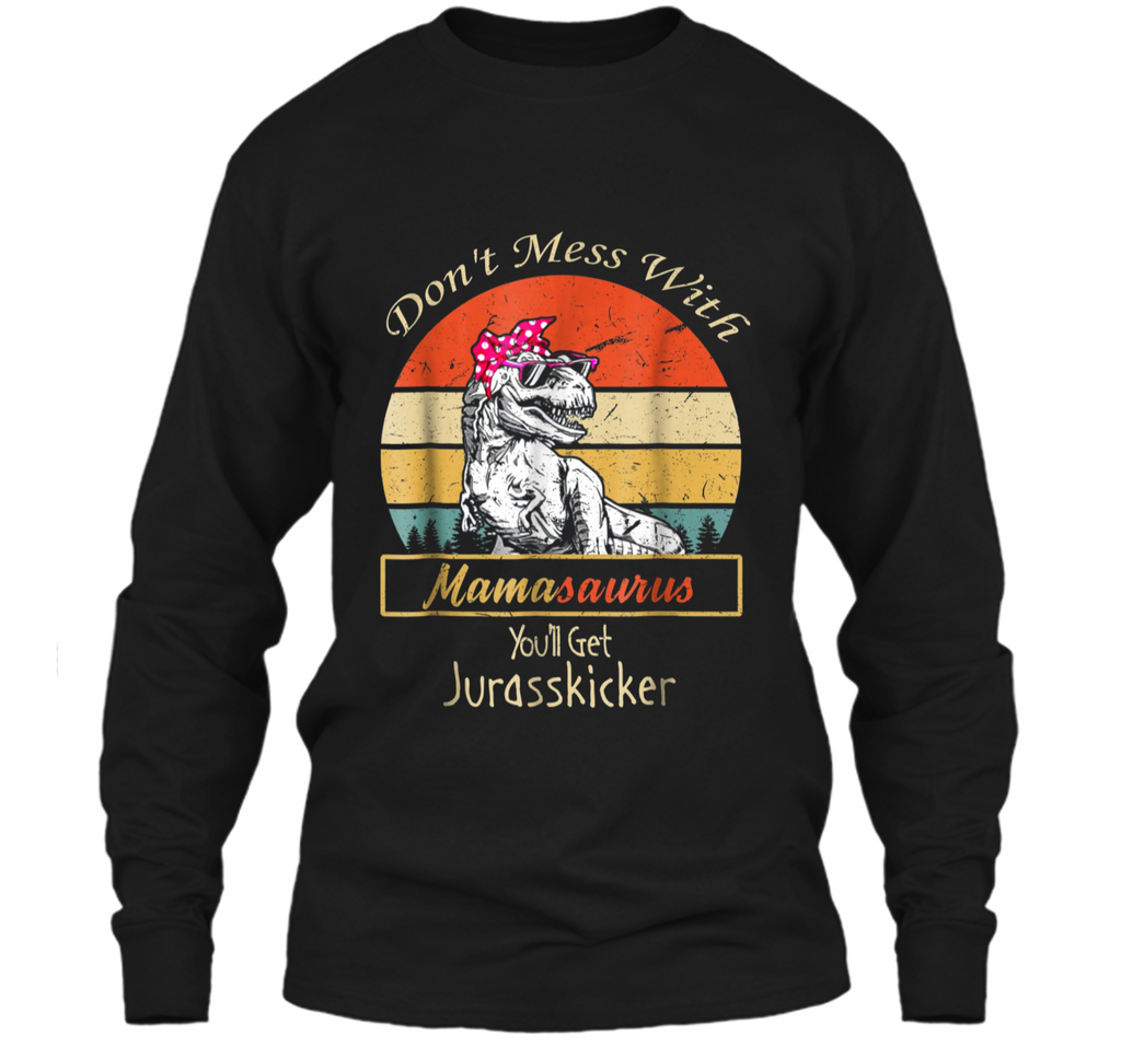 Don't Mess With Mamasaurus You'll Get Jurasskicker  LS Ultra Cotton Tshirt