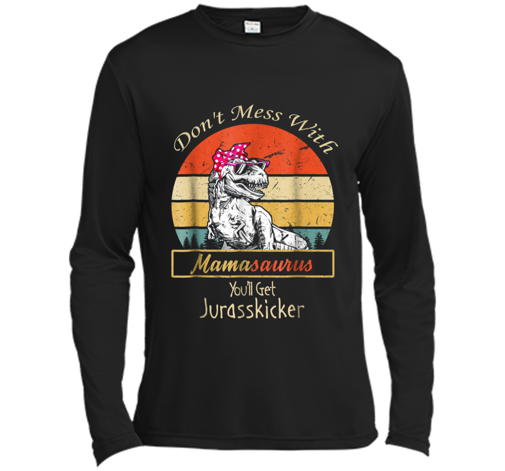 Don't Mess With Mamasaurus You'll Get Jurasskicker  Long Sleeve Moisture Absorbing Shirt