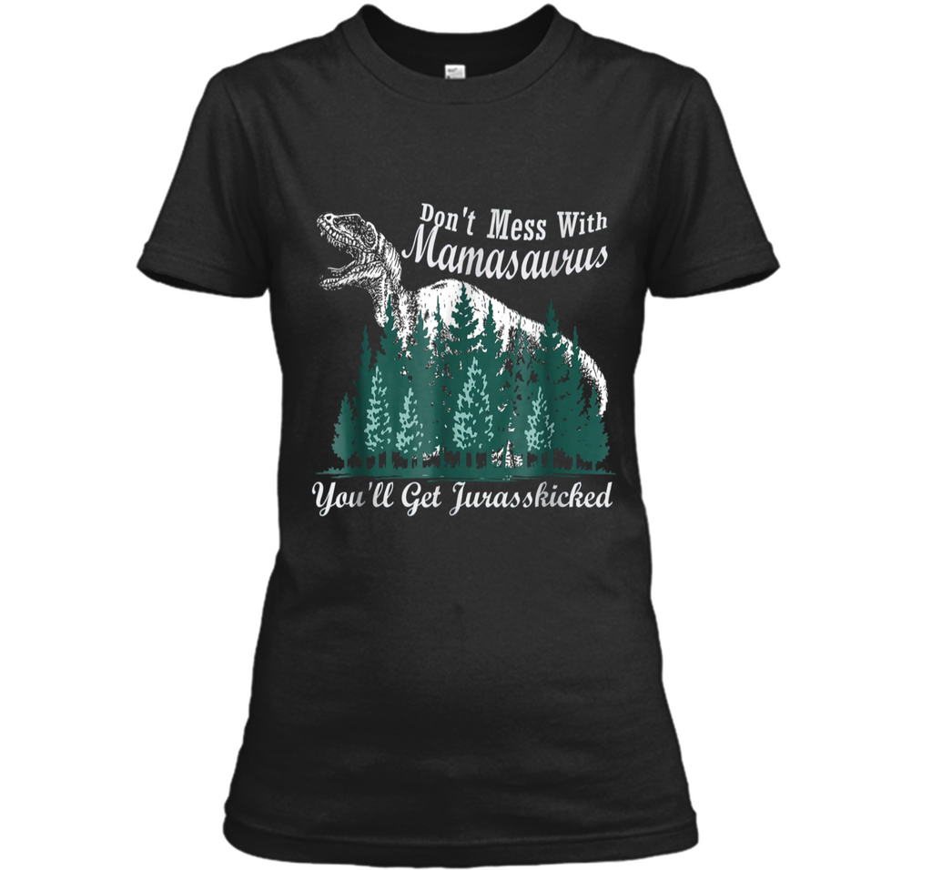 Don't Mess With Mamasaurus You'll Get Jurasskicker  Ladies Custom