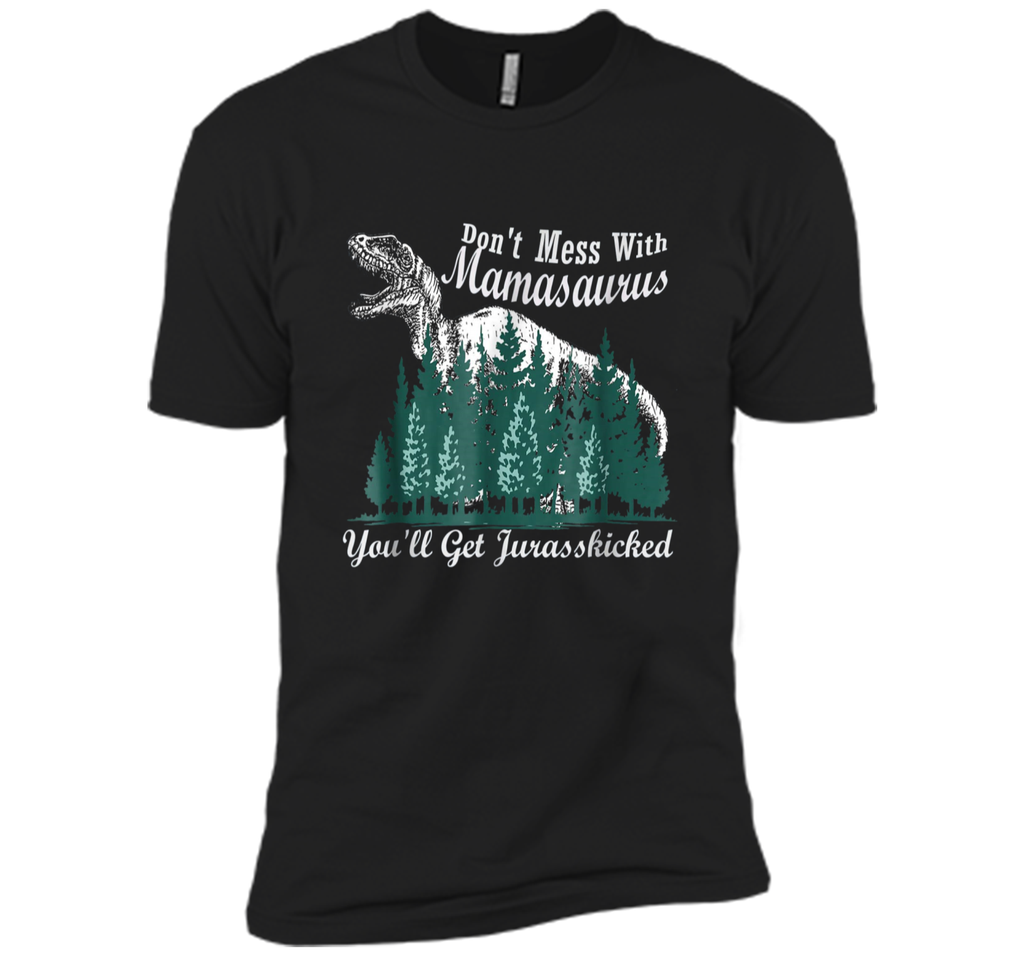 Don't Mess With Mamasaurus You'll Get Jurasskicker  Next Level Premium Short Sleeve Tee