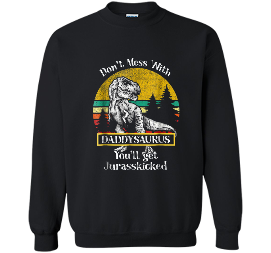 Don't Mess With Daddysaurus You'll Get Jurasskicker  Printed Crewneck Pullover Sweatshirt