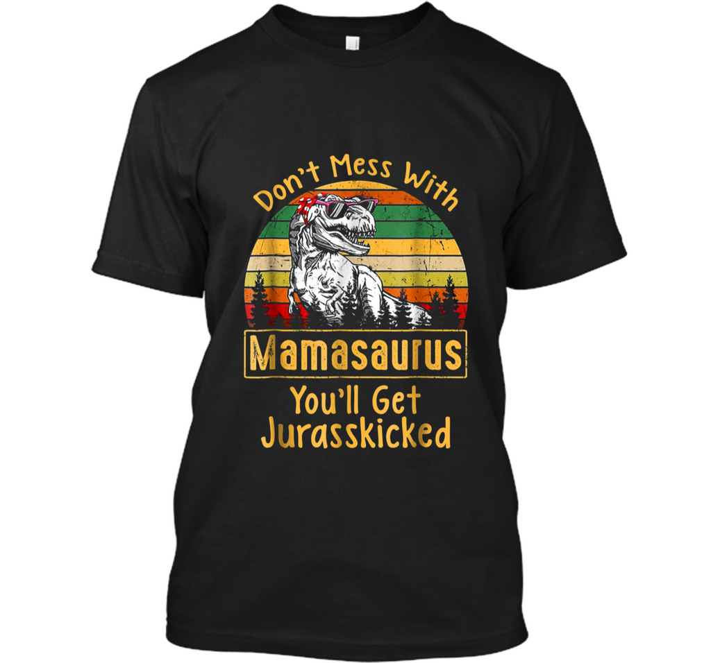 Don't Mess With Mamasaurus You'll Get Jurasskicked  Custom Ultra Cotton
