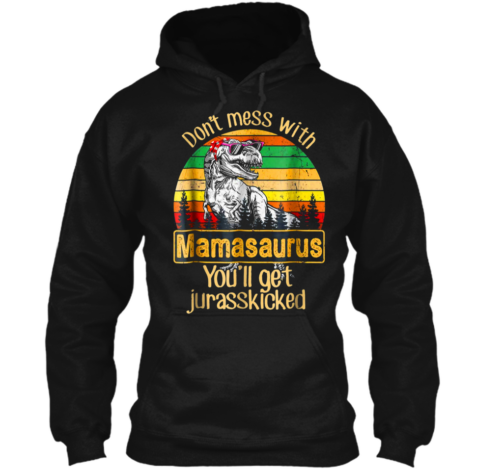 Don't Mess With Mamasaurus You'll Get Jurasskicked  Pullover Hoodie 8 oz