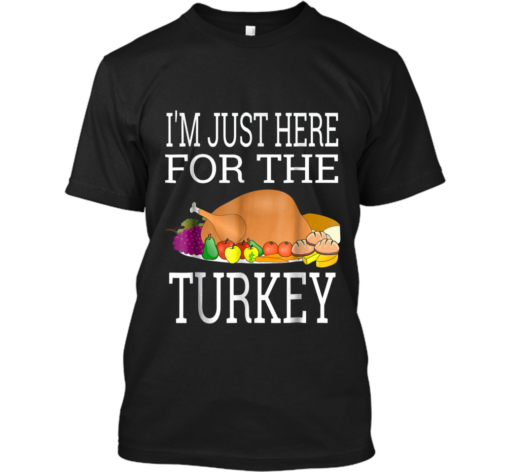 I'm Just Here For The Turkey  - Funny Thanksgiving Tee Custom Ultra Cotton