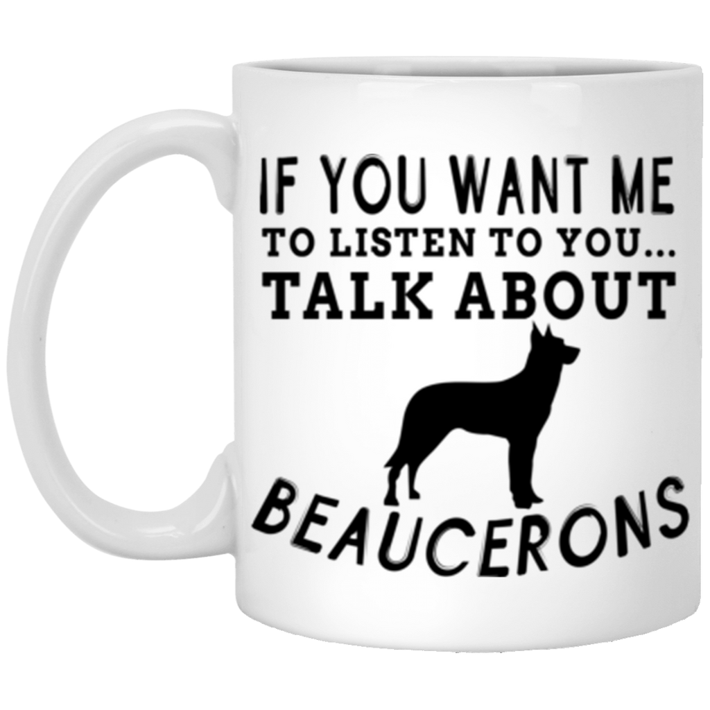 If You Want Me To Listen To You Talk About Beaucerons Coffee Mug 11 oz Mug