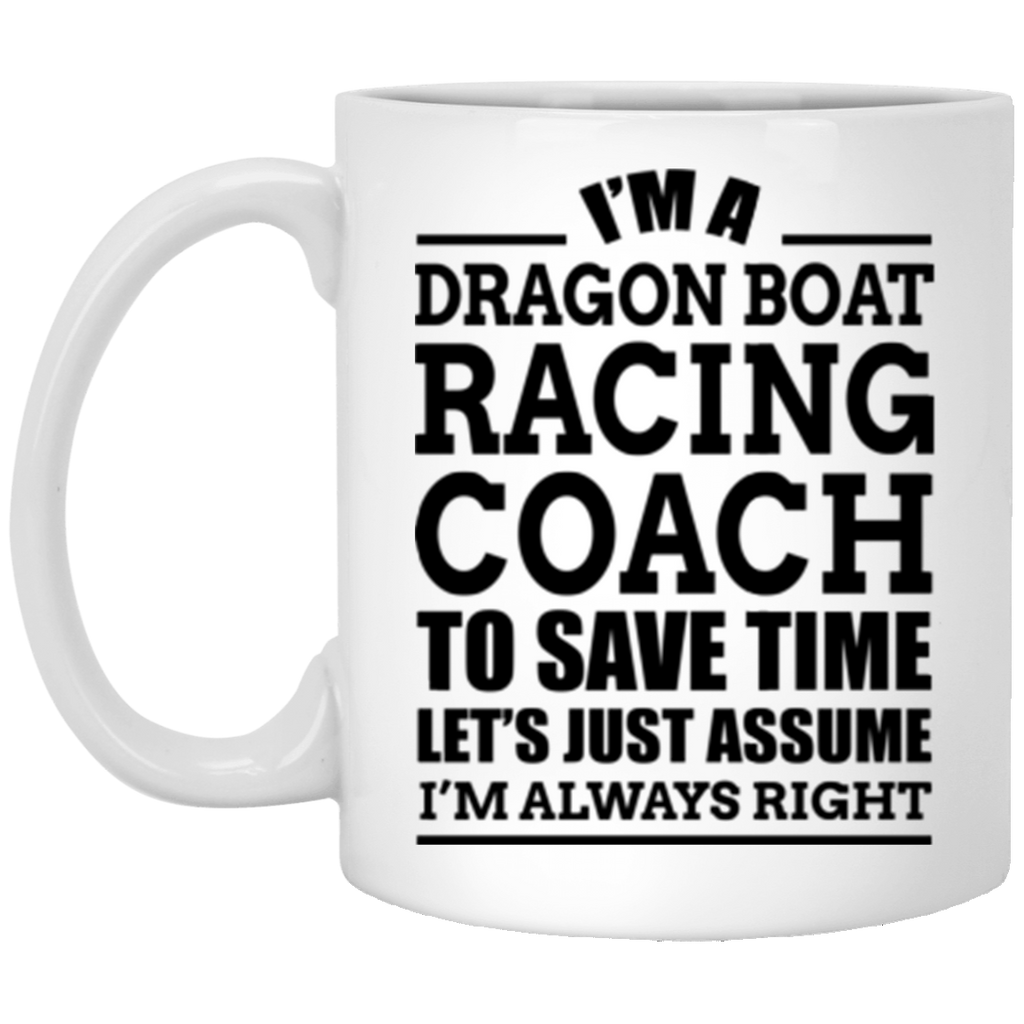 Im A Dragon Boat Racing Coach To Save Time Lets Just Assume Im Always Right 11 oz Mug