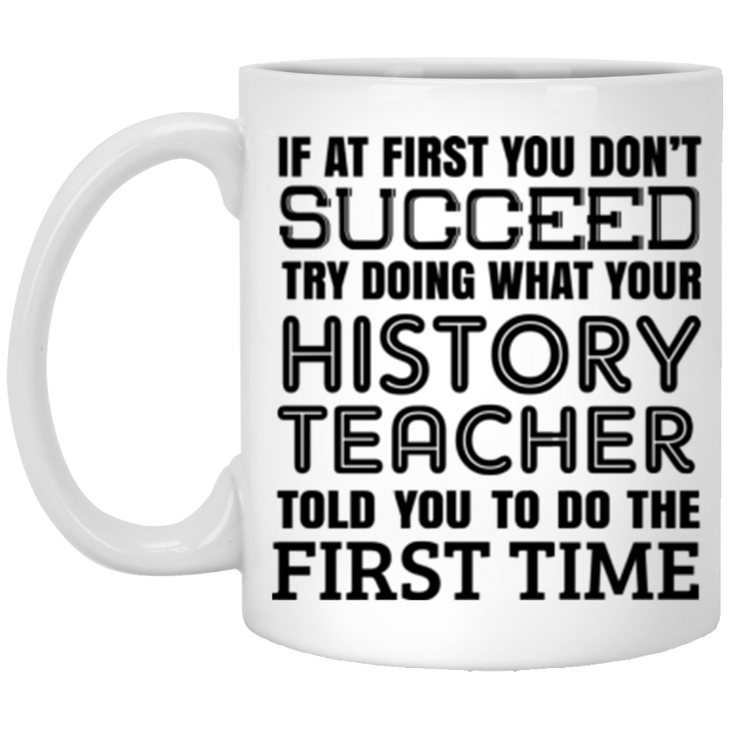 If At First You Dont Succeed Try Doing What Your History Teacher Told You The First Time Coffee Mug 11 oz Mug