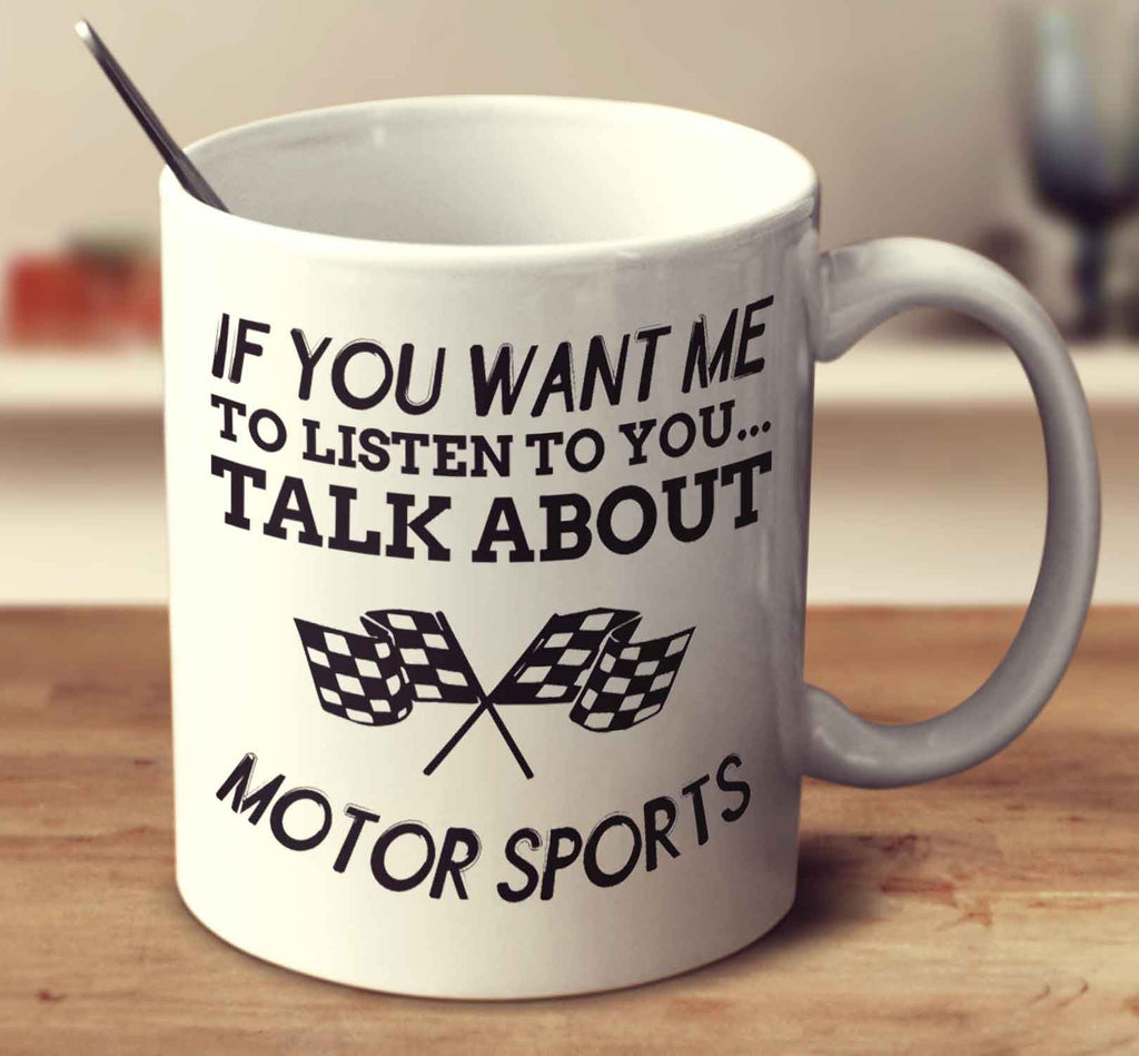 If You Want Me To Listen To You... Talk About Motor Sports