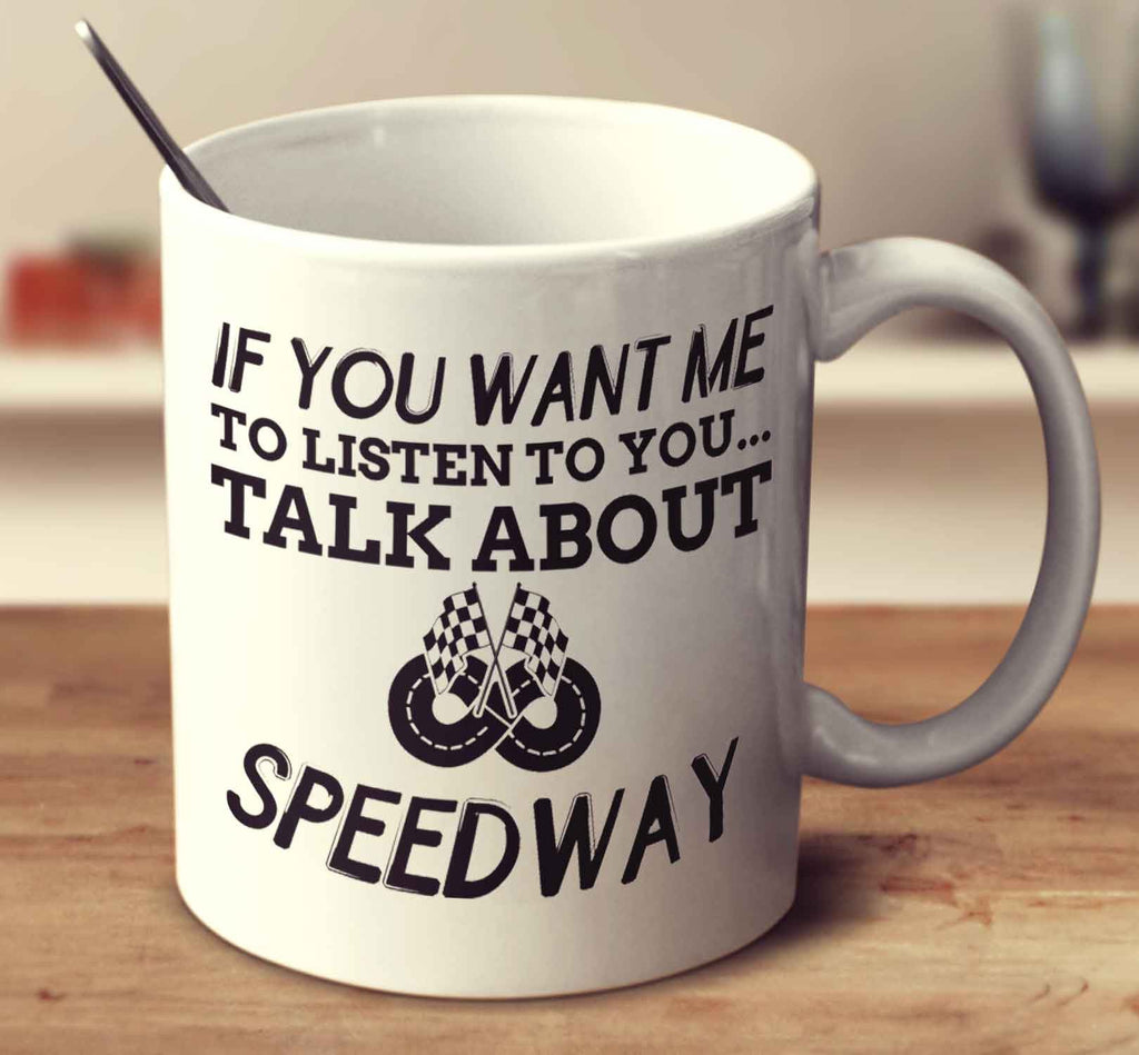 If You Want Me To Listen To You... Talk About Speedway