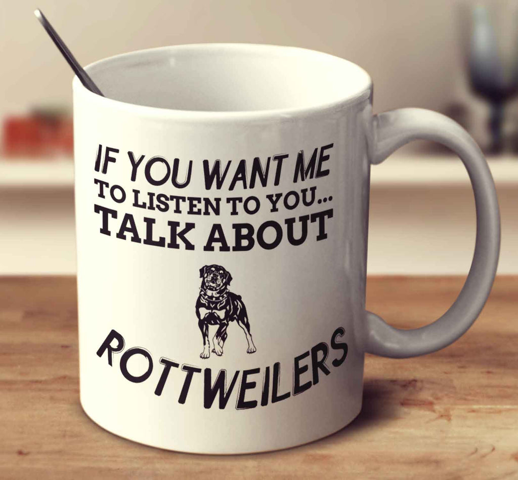 If You Want Me To Listen To You Talk About Rottweilers