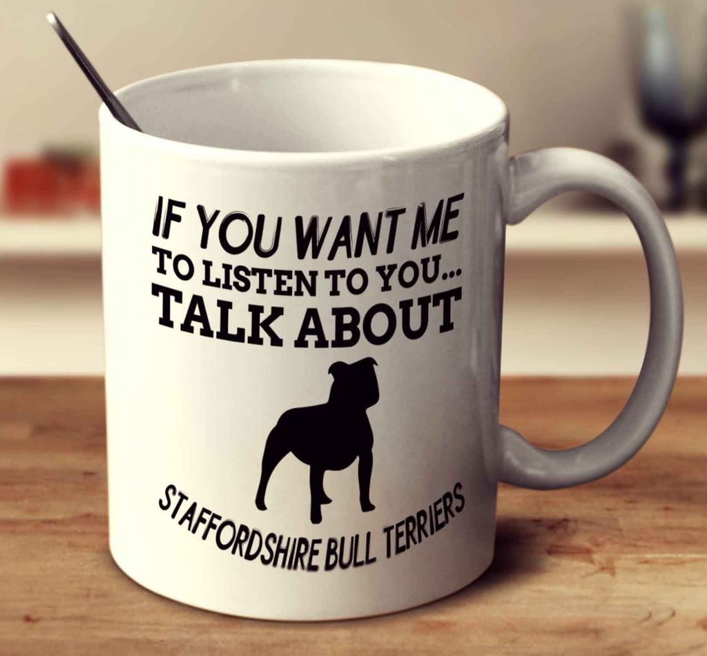 If You Want Me To Listen To You Talk About Staffordshire Bull Terriers