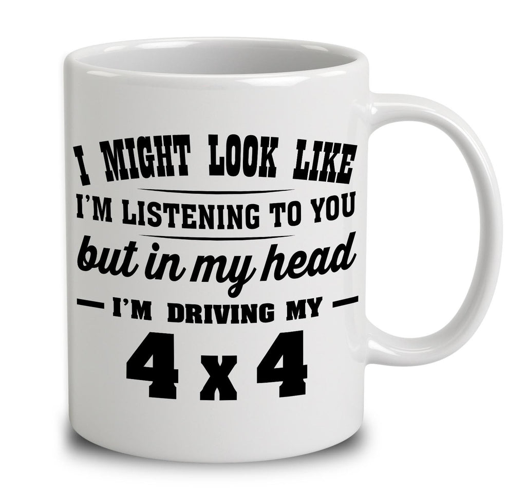 I Might Look Like I'm Listening To You, But In My Head I'm Driving My 4X4
