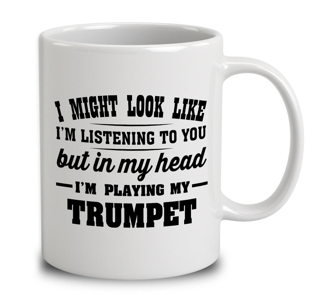 I Might Look Like I'm Listening To You, But In My Head I'm Playing My Trumpet