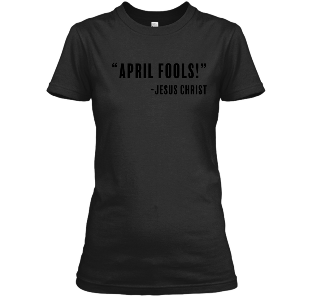 Jesus April Fools Joke Funny Easter Resurrection T-Shirt Ladies Custom