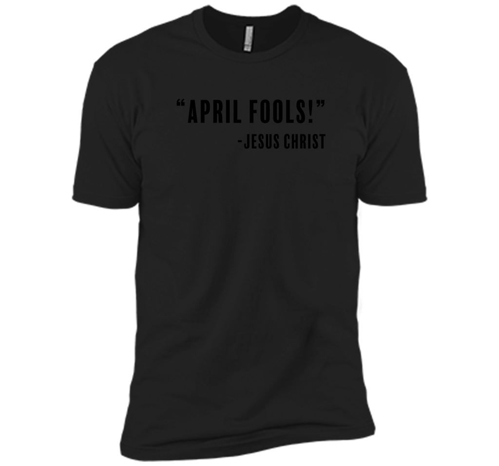 Jesus April Fools Joke Funny Easter Resurrection T-Shirt Next Level Premium Short Sleeve Tee