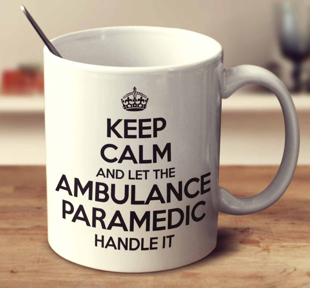 Keep Calm And Let The Ambulance Paramedic Handle It