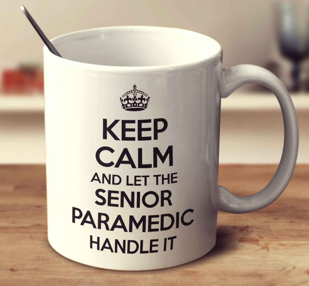 Keep Calm And Let The Senior Paramedic Handle It