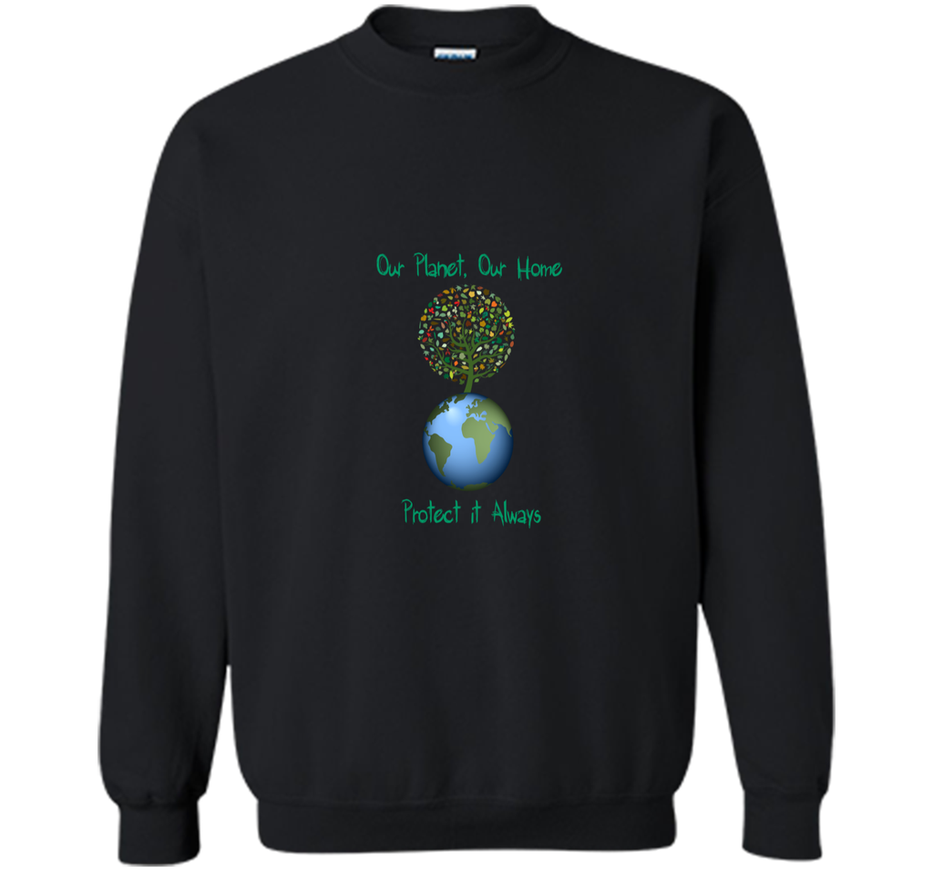 Our PlanetOur Home Protect it Always Earth Day Gift T Shirt Printed Crewneck Pullover Sweatshirt 8 oz