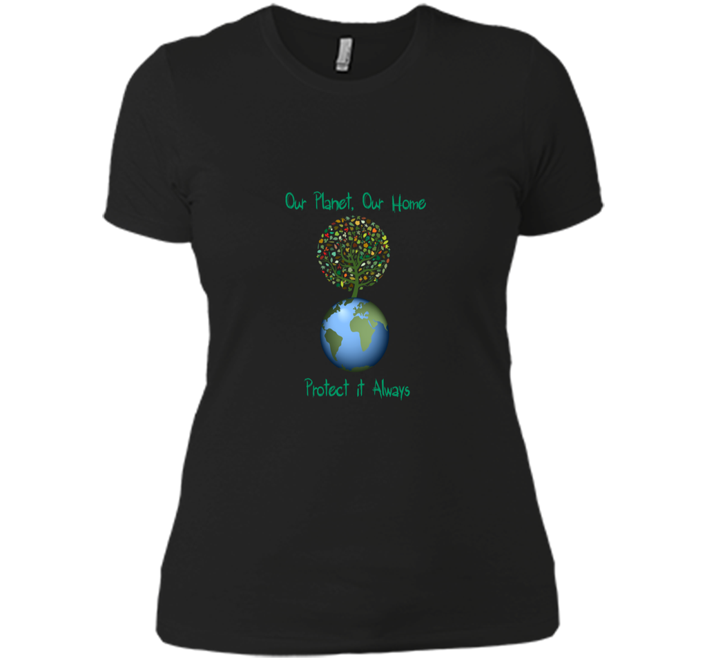 Our PlanetOur Home Protect it Always Earth Day Gift T Shirt Next Level Ladies Boyfriend Tee