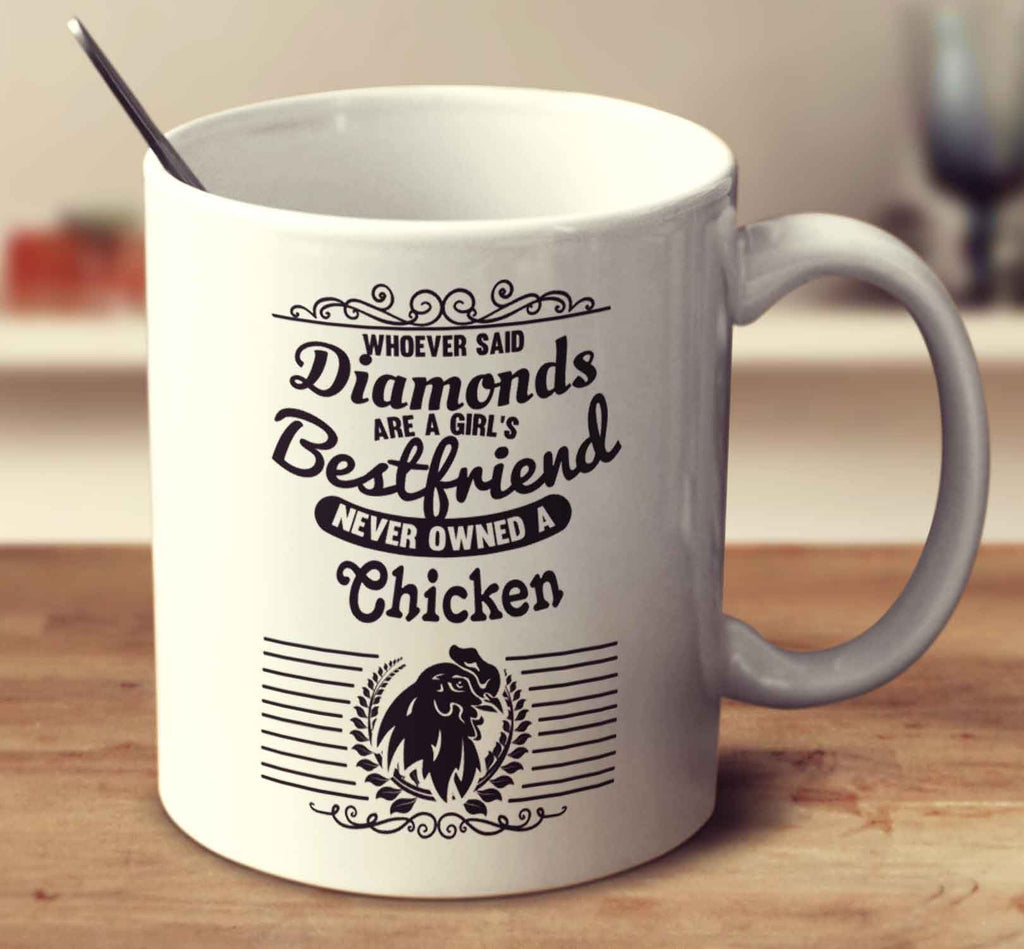 Whoever Said Diamonds Are A Girl's Bestfriend Never Owned A Chicken
