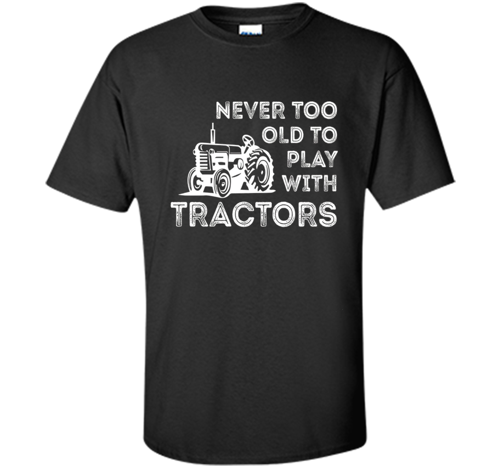 Never Too Old to Play with Tractor Farm Life T-Shirt shirt