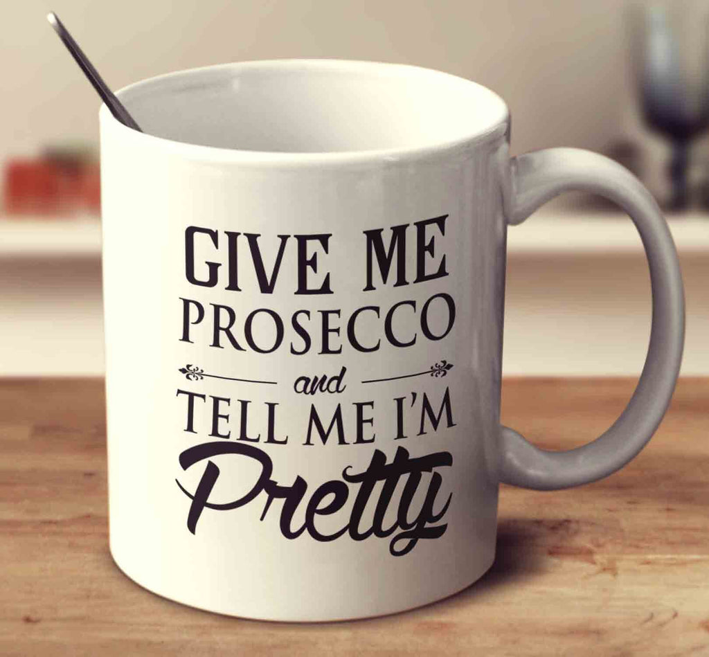 Give Me Prosecco And Tell Me I'm Pretty