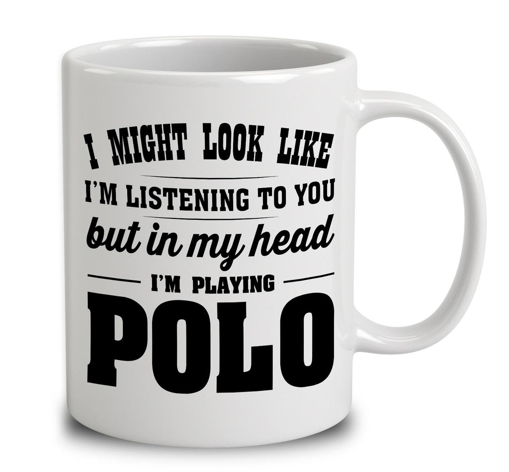 I Might Look Like I'm Listening To You, But In My Head I'm Playing Polo