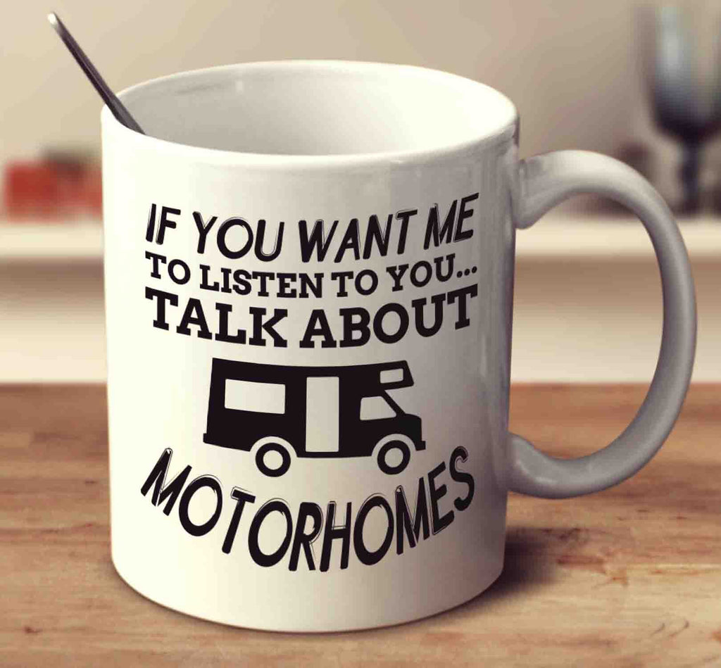 If You Want Me To Listen To You Talk About Motorhomes