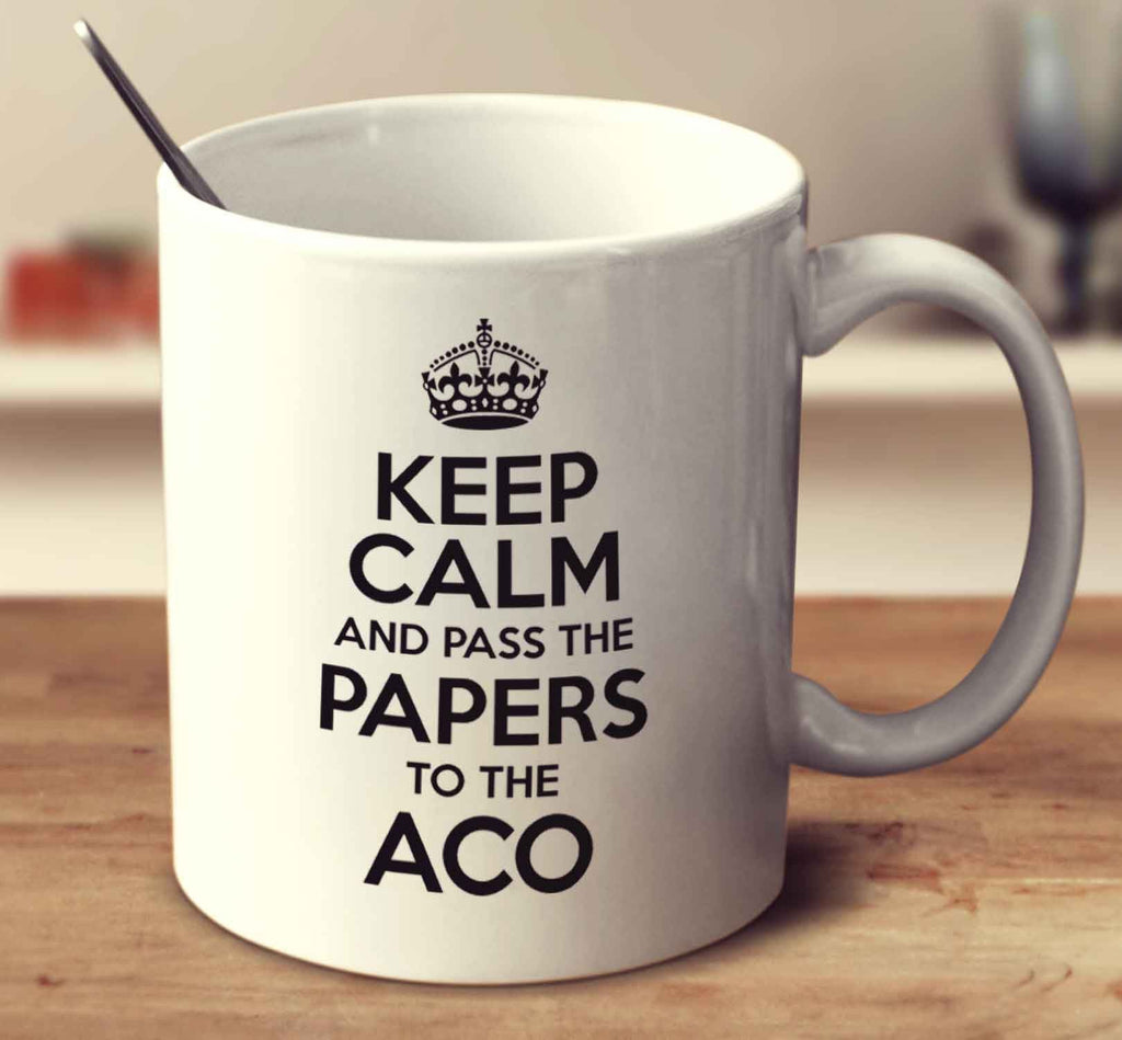 Keep Calm And Pass The Papers To The ACO