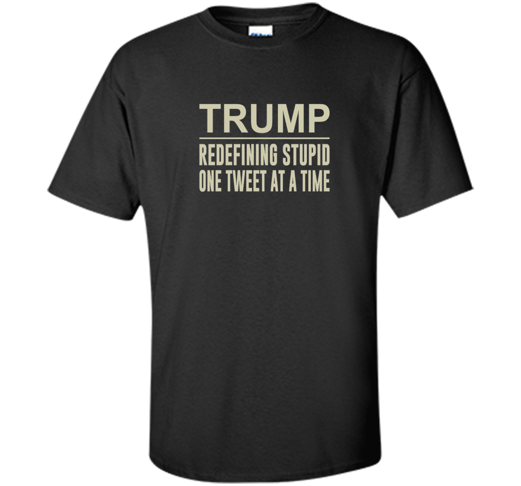 Trump - Redefining Stupid One Tweet At a Time T-shirt shirt
