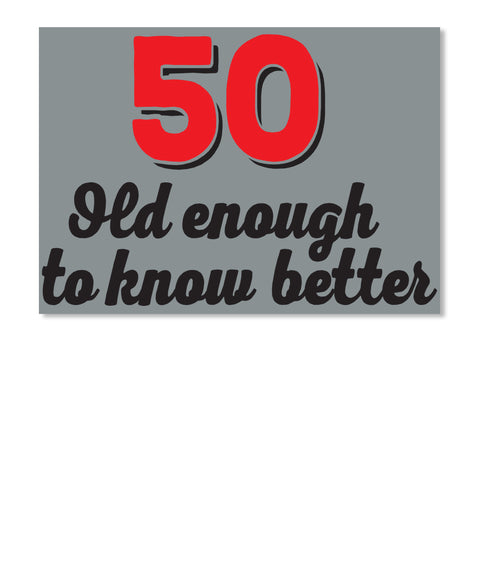 50 - old enough to know better