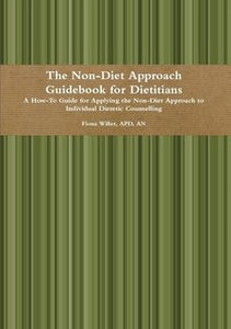 The Non-Diet Approach Guidebook for Dietitians: A How-To Guide for Applying the Non-Diet Approach to Individual Dietetic Counselling