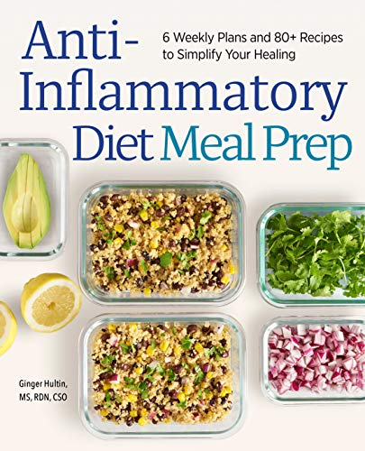 Anti-Inflammatory Diet Meal Prep: 6 Weekly Plans and 80+ Recipes to Simplify Your Healing