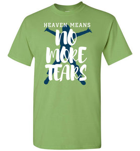 Heaven Means No More Tears-T-Shirt-PureDesignTees
