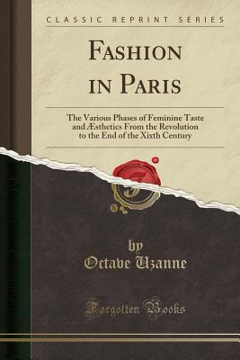 Fashion in Paris : The Various Phases of Feminine Taste and Æsthetics from the Revolution to the End of the Xixth Century (Classic Reprint)