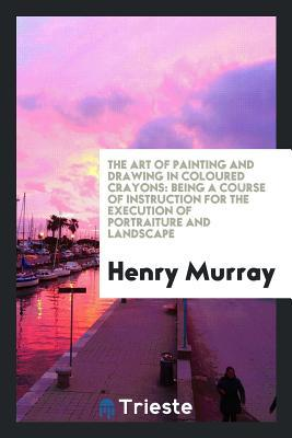 The Art of Painting and Drawing in Coloured Crayons : Being a Course of Instruction for the ...