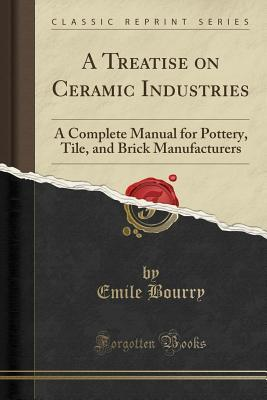 A Treatise on Ceramic Industries : A Complete Manual for Pottery, Tile, and Brick Manufacturers (Classic Reprint)