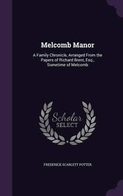 Melcomb Manor : A Family Chronicle, Arranged from the Papers of Richard Brent, Esq., Sometime of Melcomb